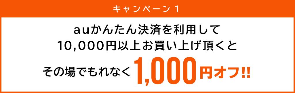 キャンペーン1 auかんたん決済を利用して10,000円以上お買上げ頂くとその場でもれなく1,000円オフ!!
