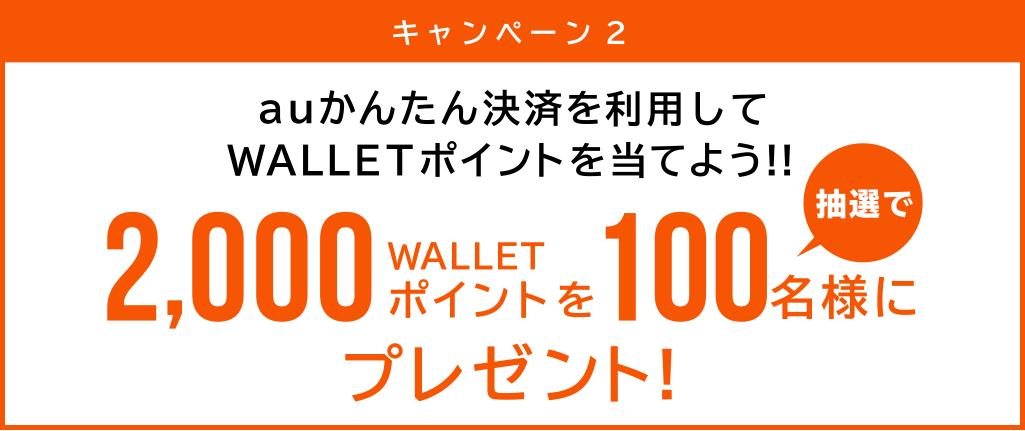 キャンペーン2 auかんたん決済を使ってWALLETポイントを当てよう!! 2,000WALLETポイントを抽選で100名様にプレゼント!